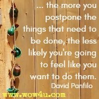 ... the more you postpone the things that need to be done,  the less likely you're going to feel like you want to do them. David Panfilo