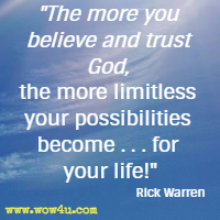 The more you believe and trust God, the more limitless your possibilities become . . . for your life! Rick Warren