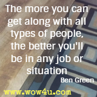 The more you can get along with all types of people, the better you'll be in any job or situation. Ben Green