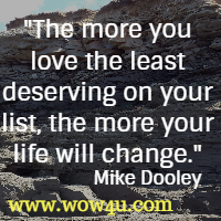 The more you love the least deserving on your list, the more your life will change. Mike Dooley