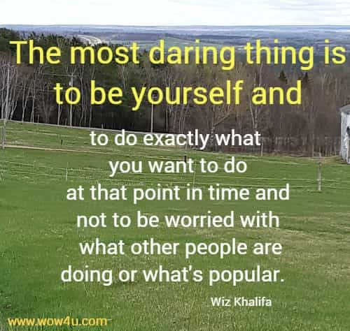 The most daring thing is to be yourself and to do exactly what  you want to do at that point in time and not to be worried with  what other people are doing or what's popular.   Wiz Khalifa