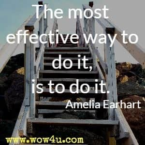The most effective way to do it, is to do it. Amelia Earhart