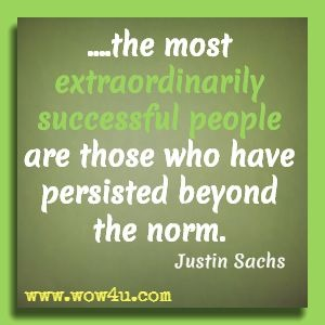 ....the most extraordinarily successful people are those who have persisted beyond the norm. Justin Sachs