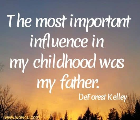 The most important influence in my childhood was my father.  DeForest Kelley