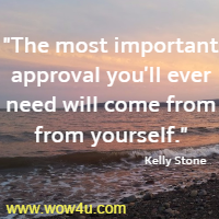 The most important approval you'll ever need will come from from yourself. Kelly Stone