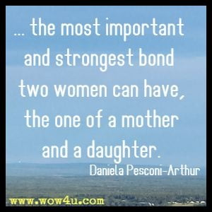 ... the most important and strongest bond two women can have, the one of a mother and a daughter. Daniela Pesconi-Arthur