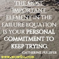 The Most Important Element In The Failure Equation Is Your Personal  Commitment To Keep Trying.