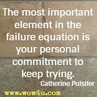 The most important element in the failure equation is your personal commitment to keep trying. Catherine Pulsifer