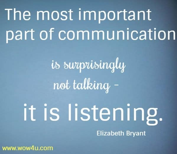 The most important part of communication is surprisingly not talking -   it is listening.  Elizabeth Bryant