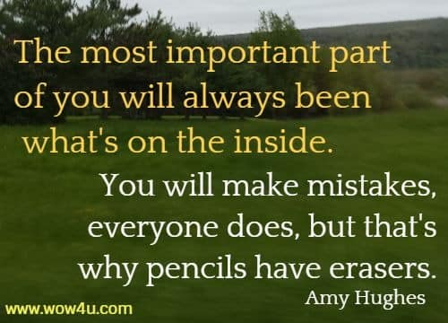 The most important part of you will always been what's on the inside. You will make mistakes, everyone does, but that's why pencils have erasers.    Amy Hughes