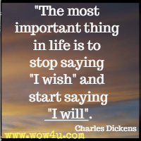 The most important thing in life is to stop saying I wish and start saying I will. Charles Dickens