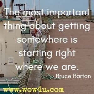 The most important thing about getting somewhere is starting right where we are. Bruce Barton