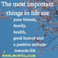 The most important things in life are your friends, family, health, good humor and a positive attitude towards life