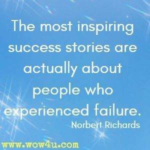 The most inspiring success stories are actually about people who experienced failure. Norbert Richards
