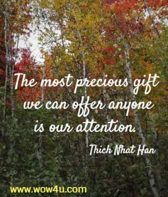The most precious gift we can offer anyone is our attention. Thich Nhat Han