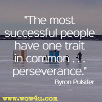 The most successful people have one trait in common. . . perseverance. Byron Pulsifer