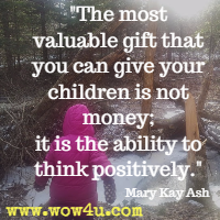 The most valuable gift that you can give your children is not money; it is the ability to think positively.  Mary Kay Ash