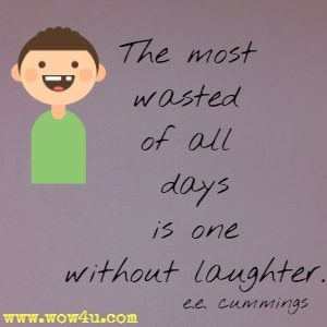 The most wasted of all days is one without laughter.  e.e. cummings