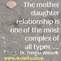 The mother daughter relationship is one of the most complex of all types .... Dr. Trevicia Williams