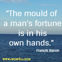 The mould of a man's fortune is in his own hands. Francis Bacon