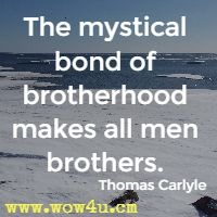 The mystical bond of brotherhood makes all men brothers. Thomas Carlyle