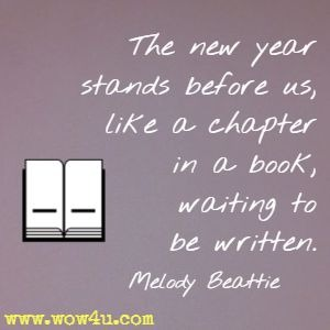 The new year stands before us, like a chapter in a book, waiting to be written. Melody Beattie