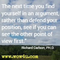 The next time you find yourself in an argument, rather than defend your position, see if you can see the other point of view first. Richard Carlson, PH.D.
