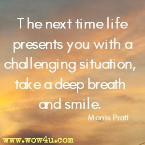 The next time life presents you with a challenging situation,  take a deep breath and smile. Morris Pratt