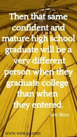 Then that same confident and mature high school graduate will be a  very different person when they graduate college than when they entered.  Lee Binz