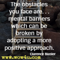 The obstacles you face are. . . mental barriers which can be broken by adopting a more positive approach. Clarence Blasier