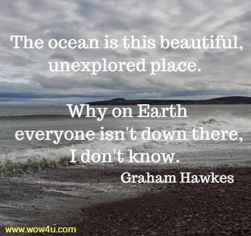 The ocean is this beautiful, unexplored place. Why on Earth  everyone isn't down there, I don't know. Graham Hawkes