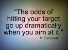 The odds of hitting your target go up dramatically when you aim at it. M. Pancoast