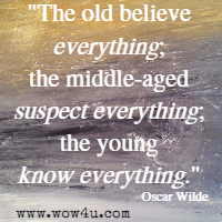 The old believe everything; the middle-aged suspect everything;  the young know everything.  Oscar Wilde