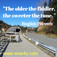 The older the fiddler, the sweeter the tune. English Proverb