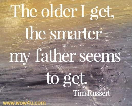 The older I get, the smarter my father seems to get.   Tim Russert