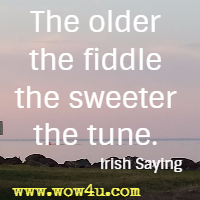 The older the fiddle the sweeter the tune. Irish Saying