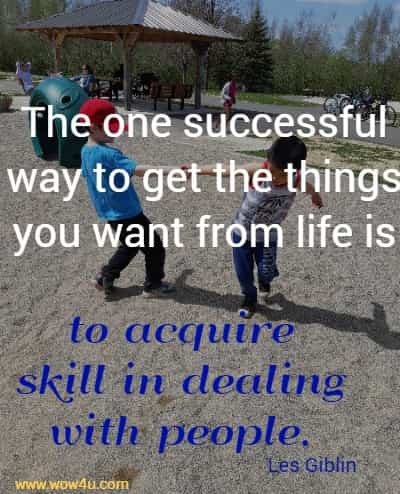 The one successful way to get the things you want from life is to acquire skill in dealing with people. Les Giblin