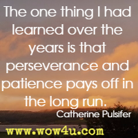 The one thing I had learned over the years is that perseverance and patience pays off in the long run. Catherine Pulsifer