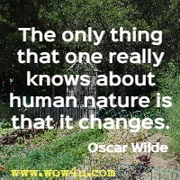 The only thing that one really knows about human nature is that it changes. Oscar Wilde
