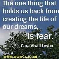 The one thing that holds us back from creating the life of our dreams, is fear. Cara Alwill Leyba