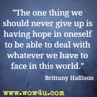 The one thing we should never give up is having hope in oneself to be able to deal with whatever we have to face in this world. Brittany Hallison