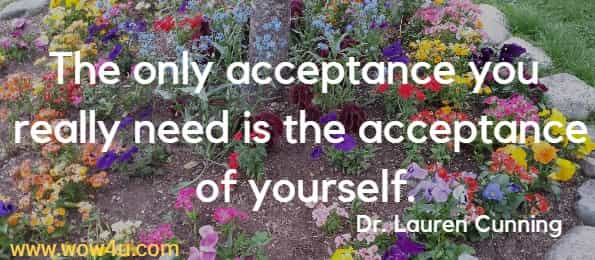 The only acceptance you really need is the acceptance of yourself.   Dr. Lauren Cunning