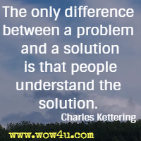 The only difference between a problem and a solution is that people understand the solution. Charles Kettering