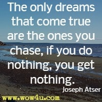 The only dreams that come true are the ones you chase, if you do nothing, you get nothing. Joseph Atser