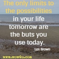 The only limits to the possibilities in your life tomorrow are the buts you use today. Les Brown