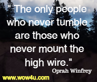 The only people who never tumble are those who never mount the high wire.