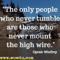 The only people who never tumble are those who never mount the high wire. Oprah Winfrey
