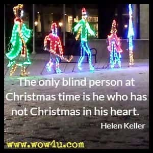 The only blind person at Christmas time is he who has not Christmas in his heart. Helen Keller