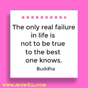 The only real failure in life is not to be true to the best one knows. Buddha