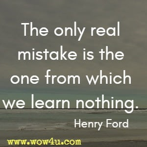 The only real mistake is the one from which we learn nothing. Henry Ford